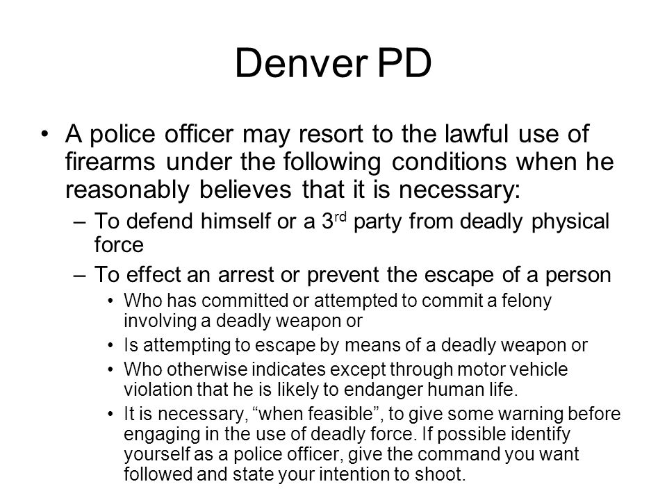 Denver PD A police officer may resort to the lawful use of firearms under the following conditions when he reasonably believes that it is necessary: –