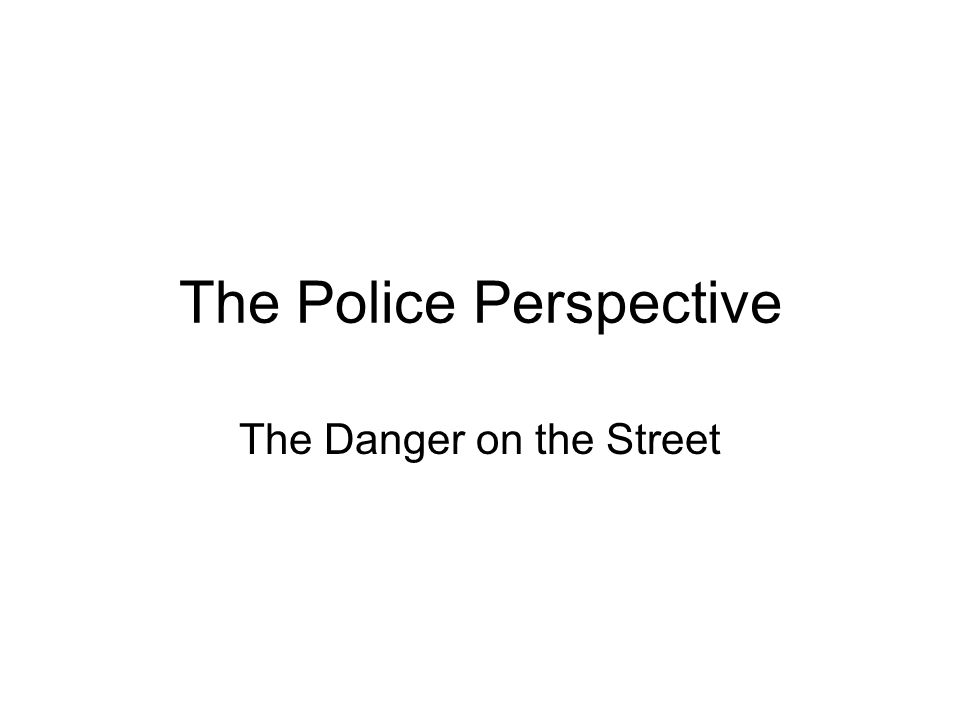 The Police Perspective The Danger on the Street