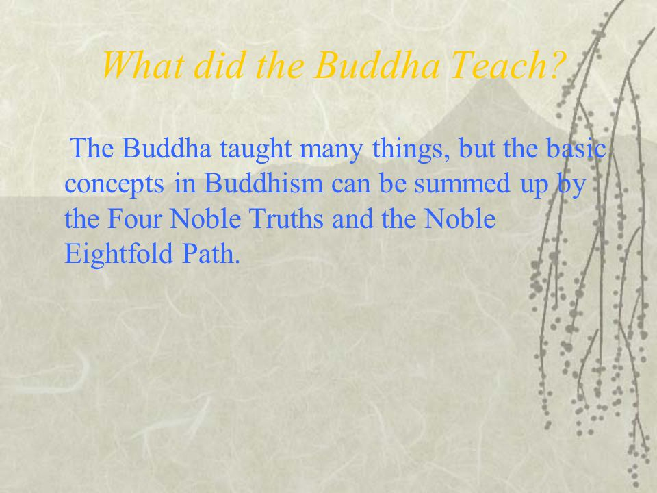 What did the Buddha Teach? The Buddha taught many things, but the basic concepts in Buddhism can be summed up by the Four Noble Truths and the Noble E