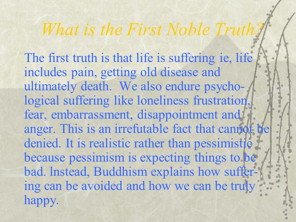 What is the First Noble Truth? The first truth is that life is suffering ie, life includes pain, getting old disease and ultimately death. We also end