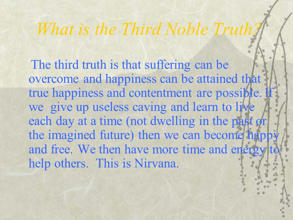 What is the Third Noble Truth? The third truth is that suffering can be overcome and happiness can be attained that true happiness and contentment are