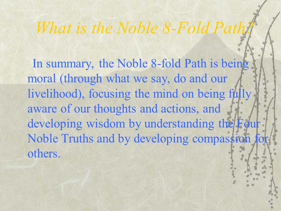 What is the Noble 8-Fold Path? In summary, the Noble 8-fold Path is being moral (through what we say, do and our livelihood), focusing the mind on bei