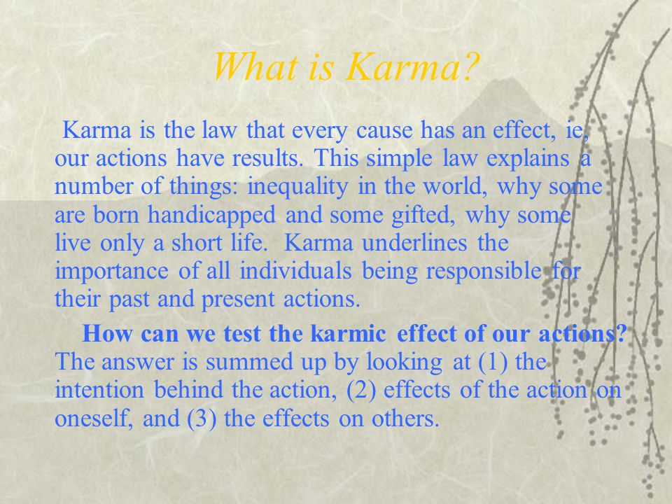 What is Karma.Karma is the law that every cause has an effect, ie, our actions have results.