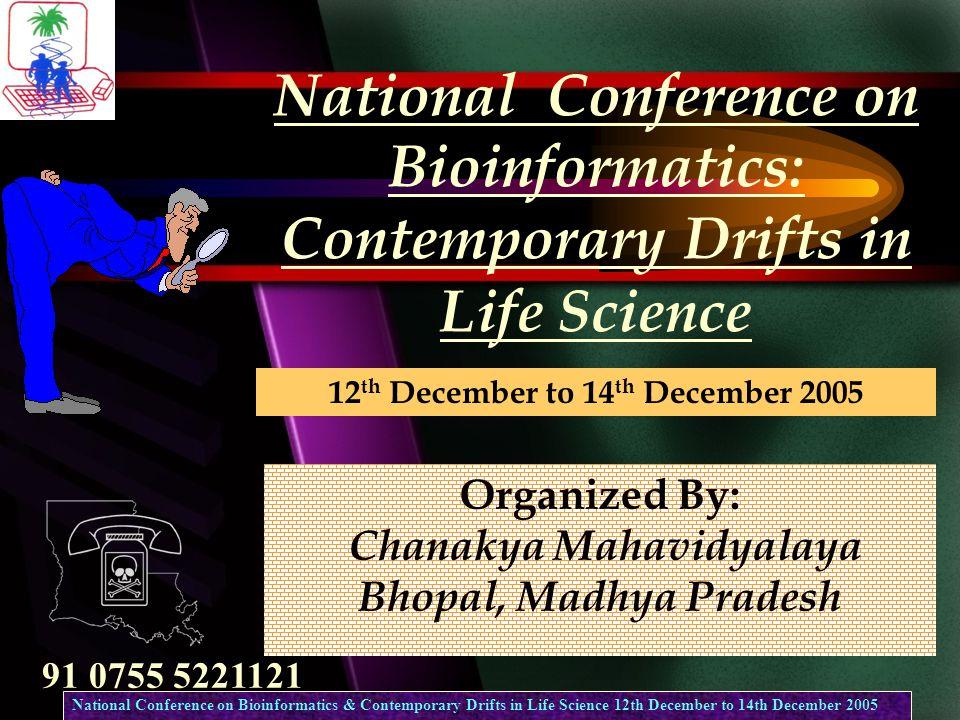 National Conference on Bioinformatics: Contemporary Drifts in Life Science Organized By: Chanakya Mahavidyalaya Bhopal, Madhya Pradesh 91 0755 5221121 12 th December to 14 th December 2005 National Conference on Bioinformatics & Contemporary Drifts in Life Science 12th December to 14th December 2005
