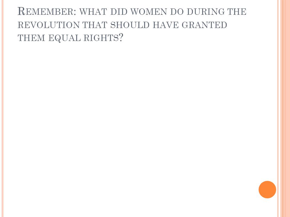 R EMEMBER : WHAT DID WOMEN DO DURING THE REVOLUTION THAT SHOULD HAVE GRANTED THEM EQUAL RIGHTS