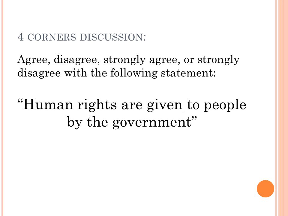 4 CORNERS DISCUSSION : Agree, disagree, strongly agree, or strongly disagree with the following statement: Human rights are given to people by the government