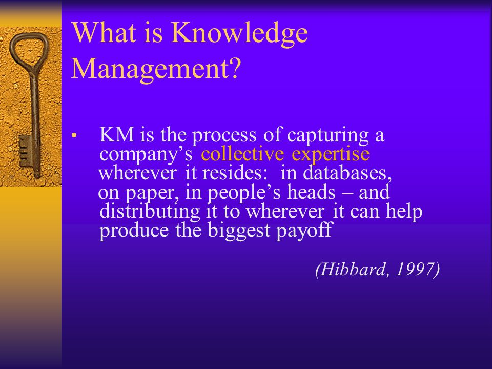 What is Knowledge Management? KM is the process of capturing a companys collective expertise wherever it resides: in databases, on paper, in peoples h