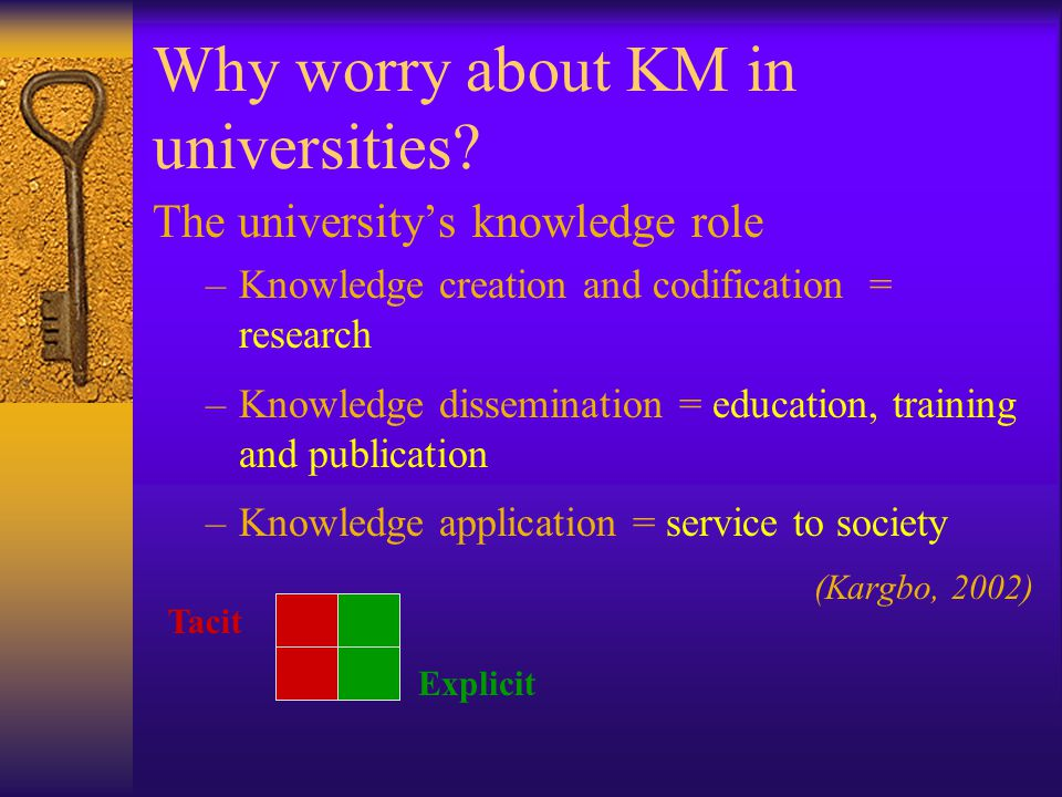 Why worry about KM in universities? The universitys knowledge role –Knowledge creation and codification = research –Knowledge dissemination = educatio