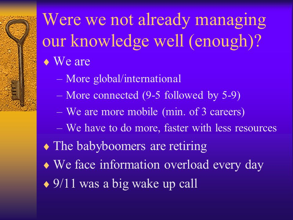 Were we not already managing our knowledge well (enough)? We are –More global/international –More connected (9-5 followed by 5-9) –We are more mobile
