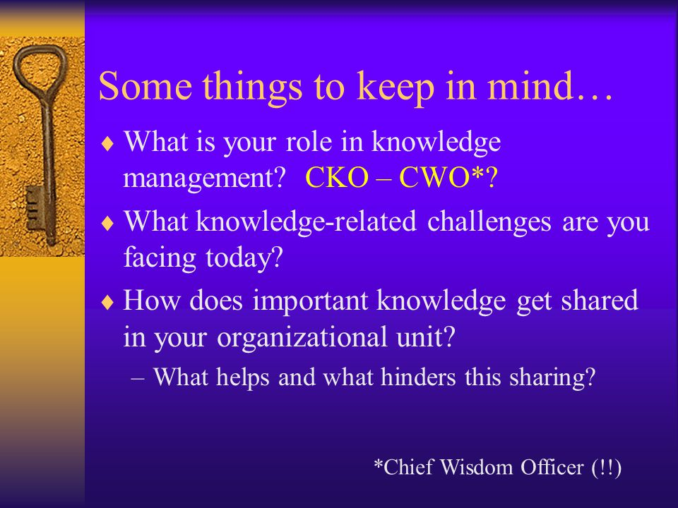Some things to keep in mind… What is your role in knowledge management? CKO – CWO*? What knowledge-related challenges are you facing today? How does i