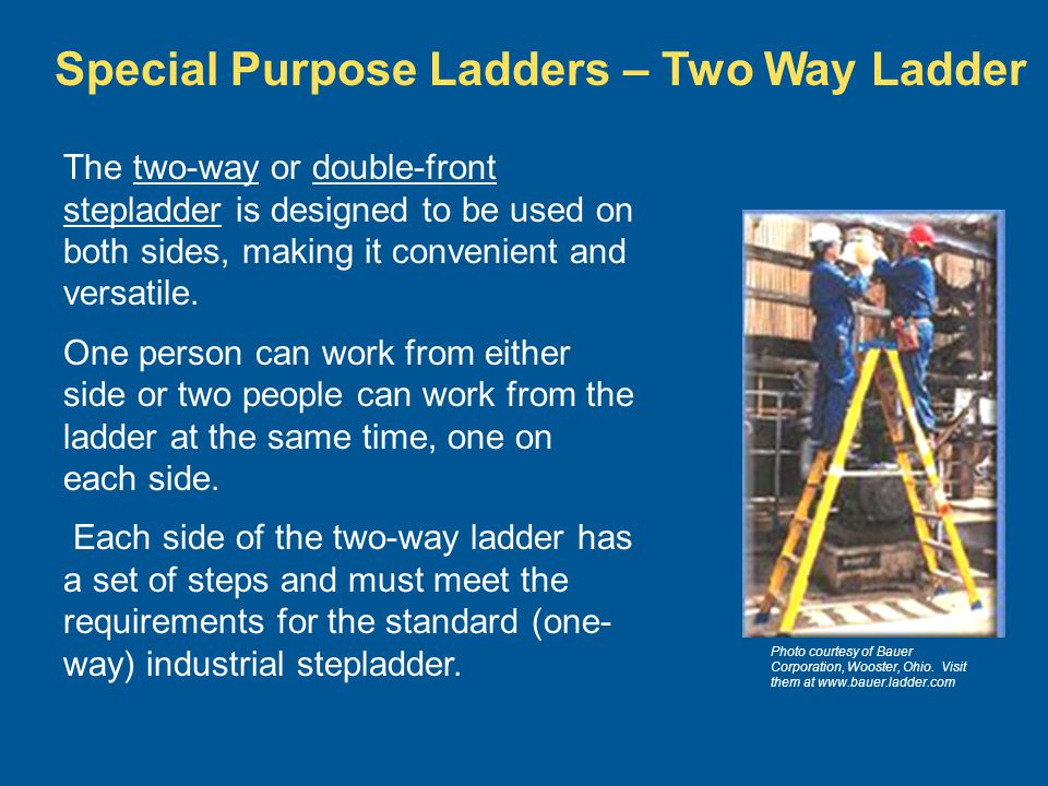 Photo courtesy of Bauer Corporation, Wooster, Ohio. Visit them at www.bauer.ladder.com Special Purpose Ladders – Two Way Ladder The two-way or double-