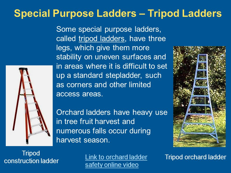 Special Purpose Ladders – Tripod Ladders Some special purpose ladders, called tripod ladders, have three legs, which give them more stability on uneve
