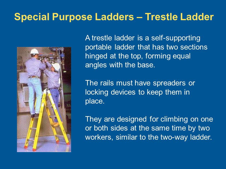 Special Purpose Ladders – Trestle Ladder A trestle ladder is a self-supporting portable ladder that has two sections hinged at the top, forming equal
