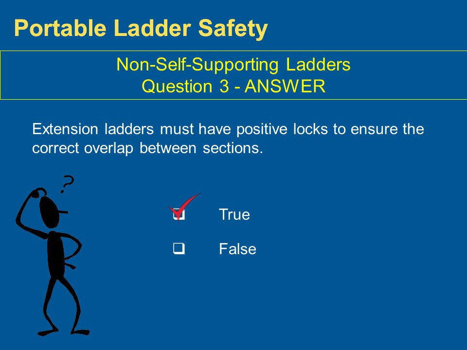 True False Portable Ladder Safety Extension ladders must have positive locks to ensure the correct overlap between sections. Non-Self-Supporting Ladde