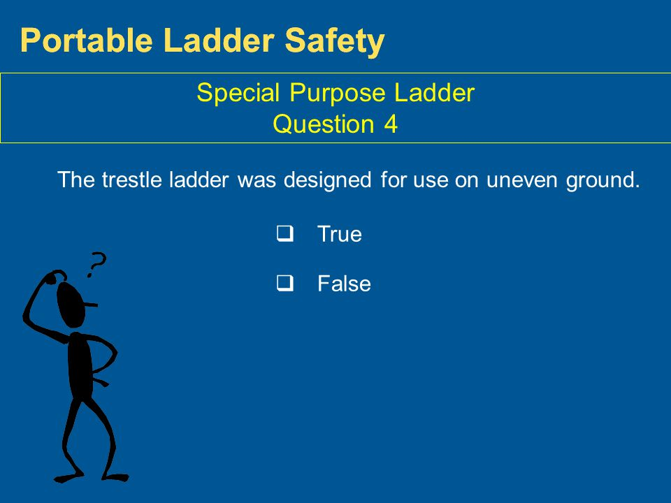 Portable Ladder Safety Special Purpose Ladder Question 4 The trestle ladder was designed for use on uneven ground. True False