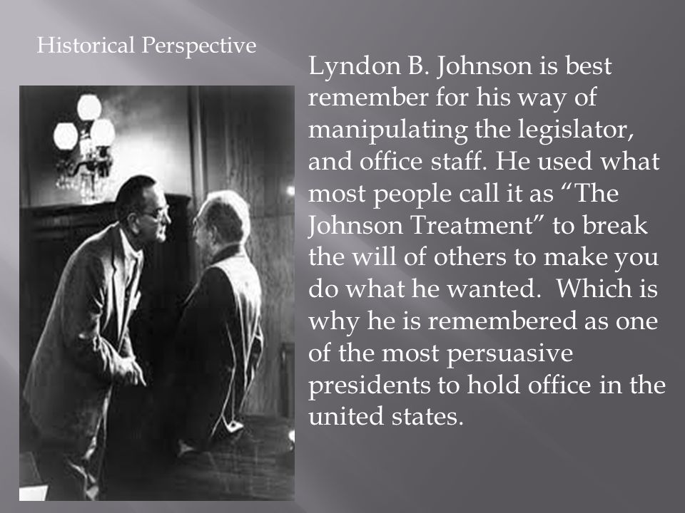 Lyndon B. Johnson is best remember for his way of manipulating the legislator, and office staff. He used what most people call it as The Johnson Treat