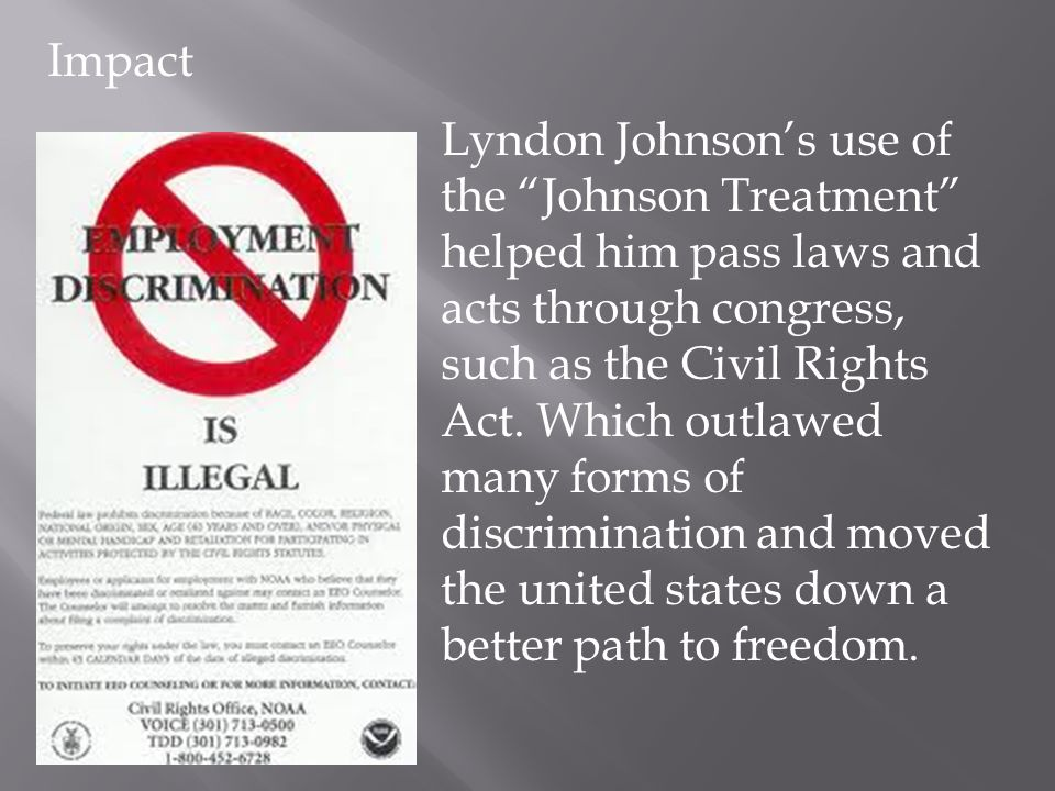 Lyndon Johnsons use of the Johnson Treatment helped him pass laws and acts through congress, such as the Civil Rights Act. Which outlawed many forms o