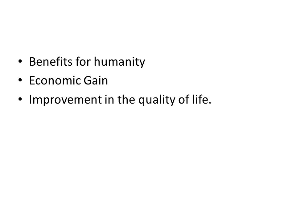 Benefits for humanity Economic Gain Improvement in the quality of life.