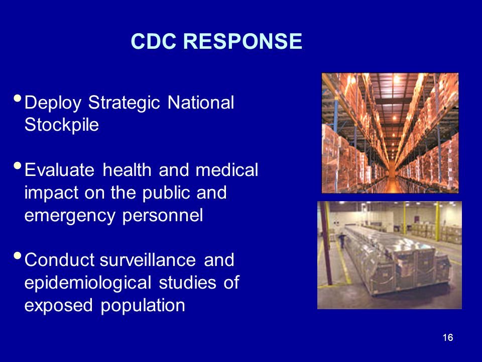 16 CDC RESPONSE Deploy Strategic National Stockpile Evaluate health and medical impact on the public and emergency personnel Conduct surveillance and