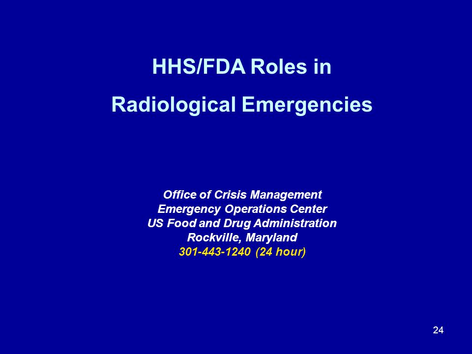 24 HHS/FDA Roles in Radiological Emergencies Office of Crisis Management Emergency Operations Center US Food and Drug Administration Rockville, Maryla