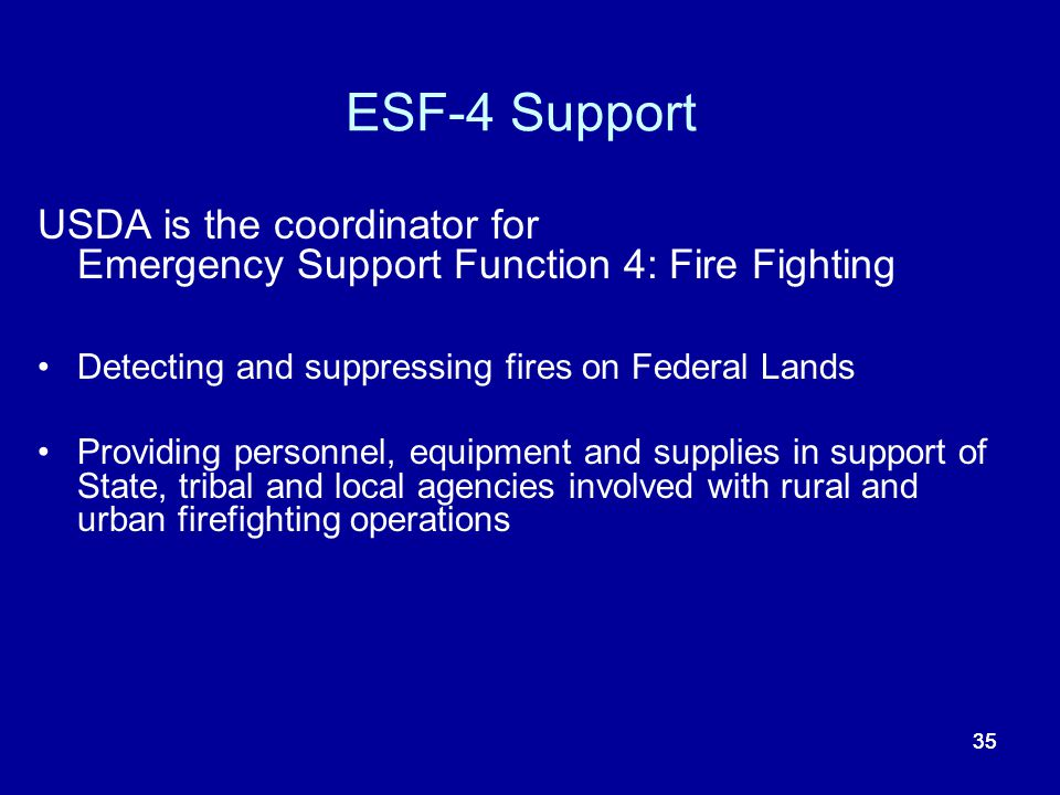 35 ESF-4 Support USDA is the coordinator for Emergency Support Function 4: Fire Fighting Detecting and suppressing fires on Federal Lands Providing pe