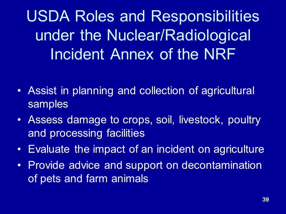 39 USDA Roles and Responsibilities under the Nuclear/Radiological Incident Annex of the NRF Assist in planning and collection of agricultural samples
