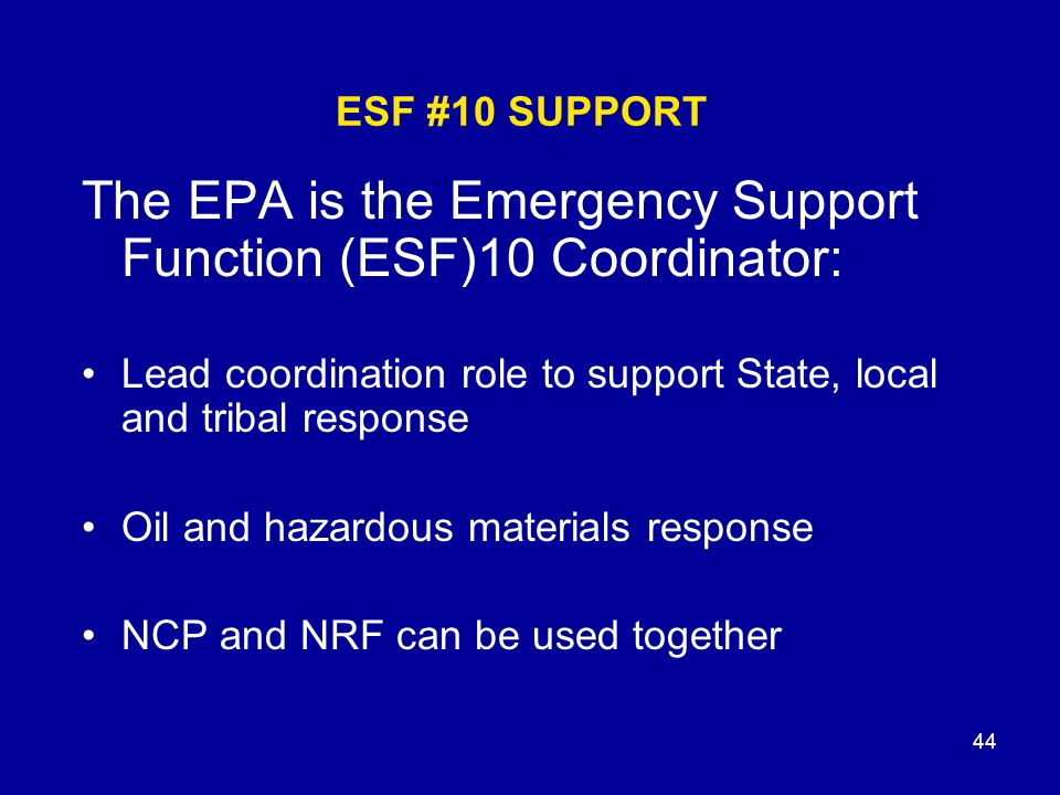 44 ESF #10 SUPPORT The EPA is the Emergency Support Function (ESF)10 Coordinator: Lead coordination role to support State, local and tribal response O