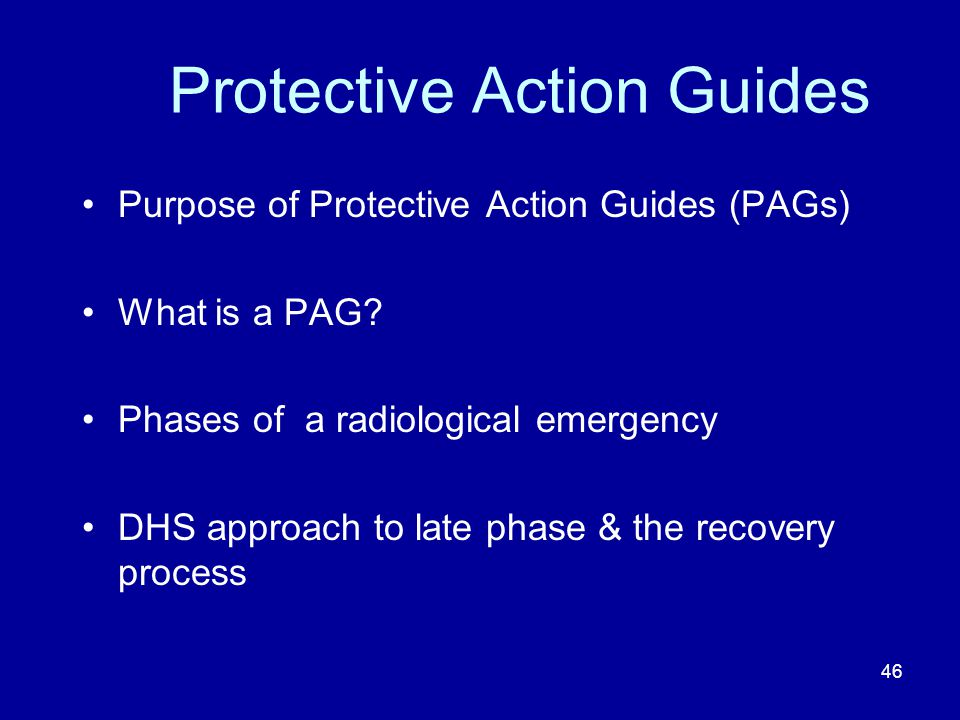 46 Protective Action Guides Purpose of Protective Action Guides (PAGs) What is a PAG? Phases of a radiological emergency DHS approach to late phase &
