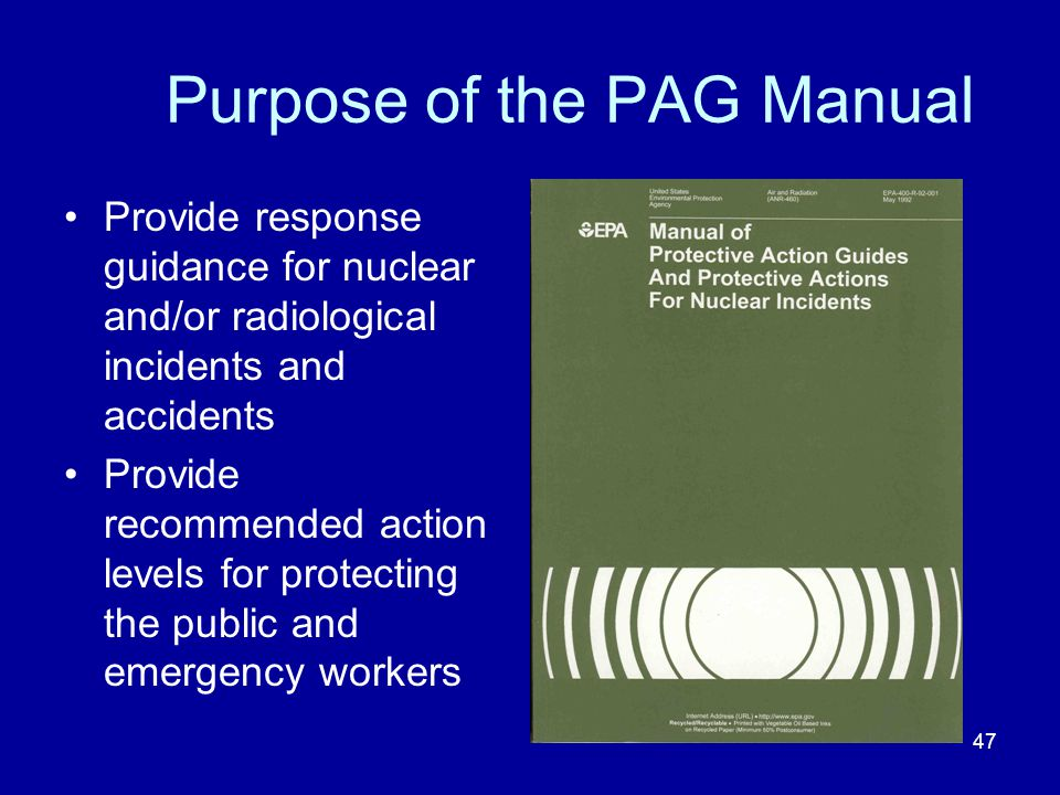 47 Purpose of the PAG Manual Provide response guidance for nuclear and/or radiological incidents and accidents Provide recommended action levels for p
