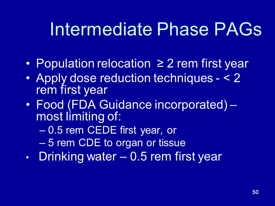 50 Intermediate Phase PAGs Population relocation 2 rem first year Apply dose reduction techniques - < 2 rem first year Food (FDA Guidance incorporated