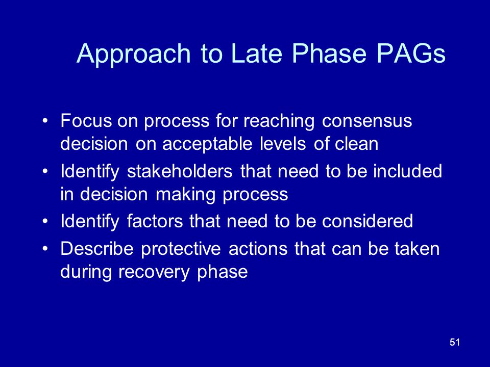 51 Approach to Late Phase PAGs Focus on process for reaching consensus decision on acceptable levels of clean Identify stakeholders that need to be in