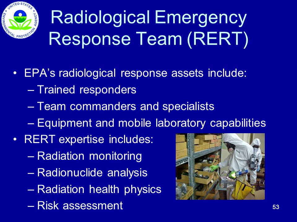 53 Radiological Emergency Response Team (RERT) EPAs radiological response assets include: –Trained responders –Team commanders and specialists –Equipm