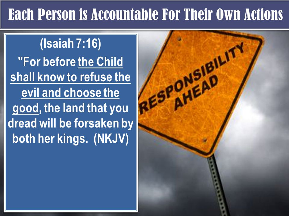 Each Person is Accountable For Their Own Actions (Isaiah 7:16) For before the Child shall know to refuse the evil and choose the good, the land that you dread will be forsaken by both her kings.