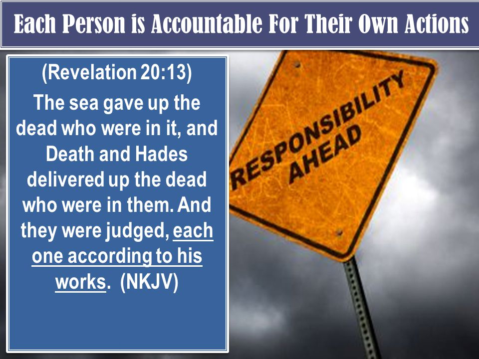 Each Person is Accountable For Their Own Actions (Revelation 20:13) The sea gave up the dead who were in it, and Death and Hades delivered up the dead who were in them.