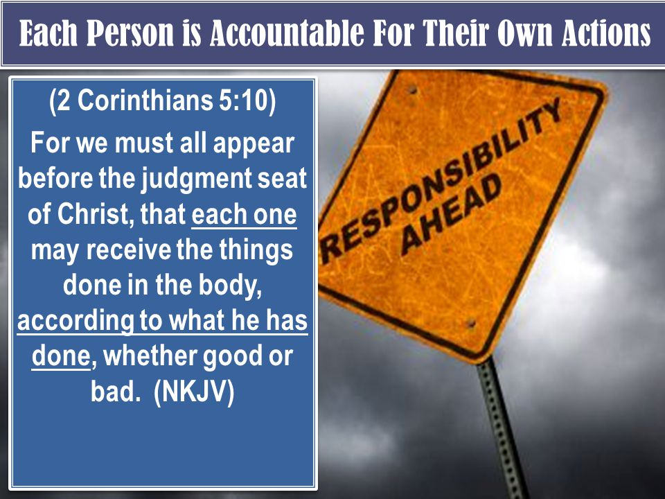 Each Person is Accountable For Their Own Actions (2 Corinthians 5:10) For we must all appear before the judgment seat of Christ, that each one may receive the things done in the body, according to what he has done, whether good or bad.