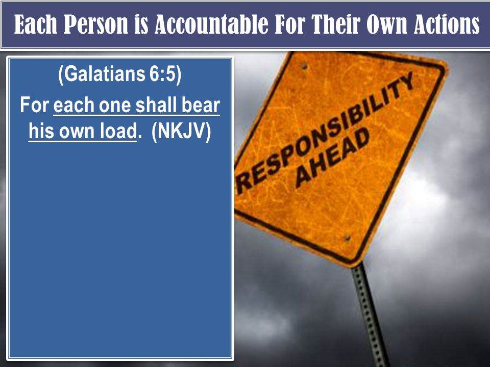 Each Person is Accountable For Their Own Actions (Galatians 6:5) For each one shall bear his own load.