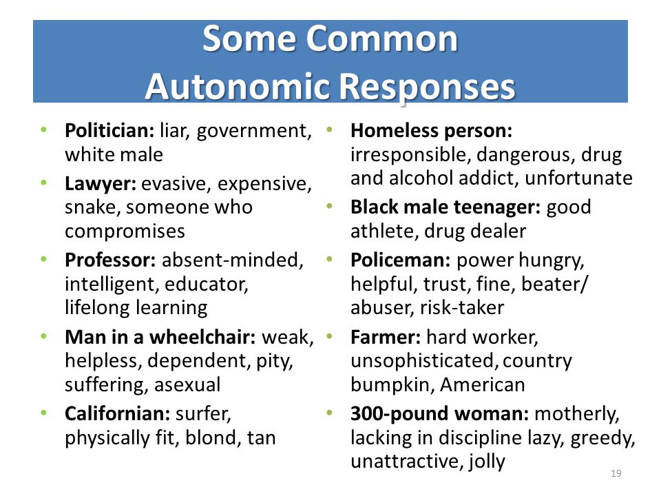 Some Common Autonomic Responses Politician: liar, government, white male Lawyer: evasive, expensive, snake, someone who compromises Professor: absent-minded, intelligent, educator, lifelong learning Man in a wheelchair: weak, helpless, dependent, pity, suffering, asexual Californian: surfer, physically fit, blond, tan Homeless person: irresponsible, dangerous, drug and alcohol addict, unfortunate Black male teenager: good athlete, drug dealer Policeman: power hungry, helpful, trust, fine, beater/ abuser, risk-taker Farmer: hard worker, unsophisticated, country bumpkin, American 300-pound woman: motherly, lacking in discipline lazy, greedy, unattractive, jolly 19