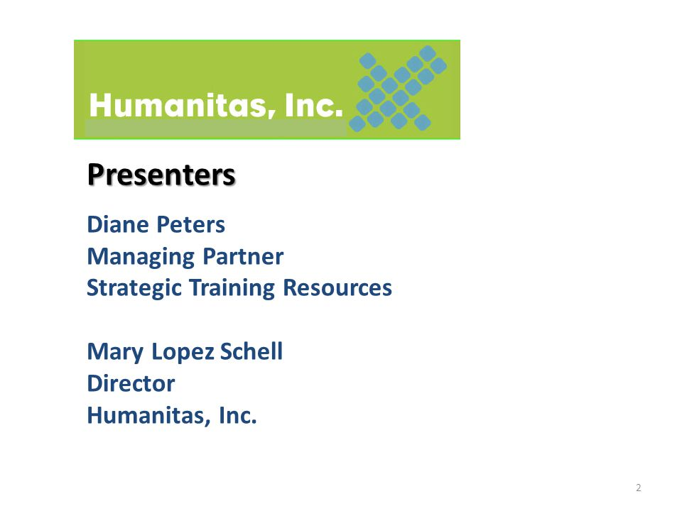 Presenters Presenters Diane Peters Managing Partner Strategic Training Resources Mary Lopez Schell Director Humanitas, Inc.
