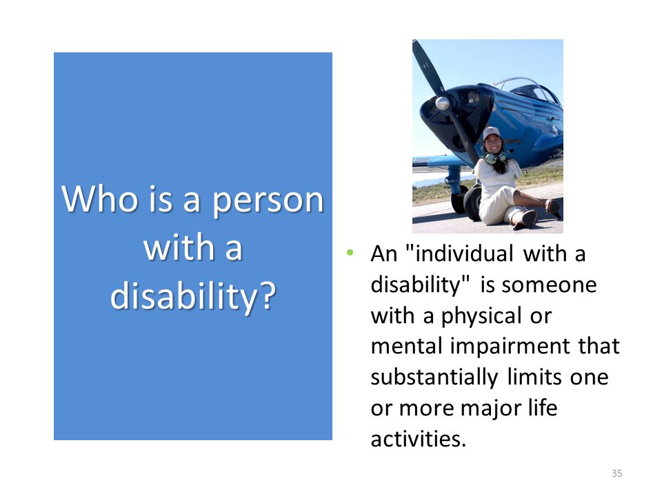 An individual with a disability is someone with a physical or mental impairment that substantially limits one or more major life activities.