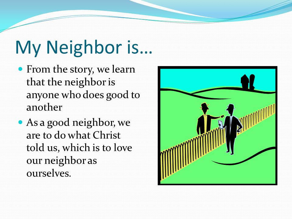 My Neighbor is… From the story, we learn that the neighbor is anyone who does good to another As a good neighbor, we are to do what Christ told us, wh