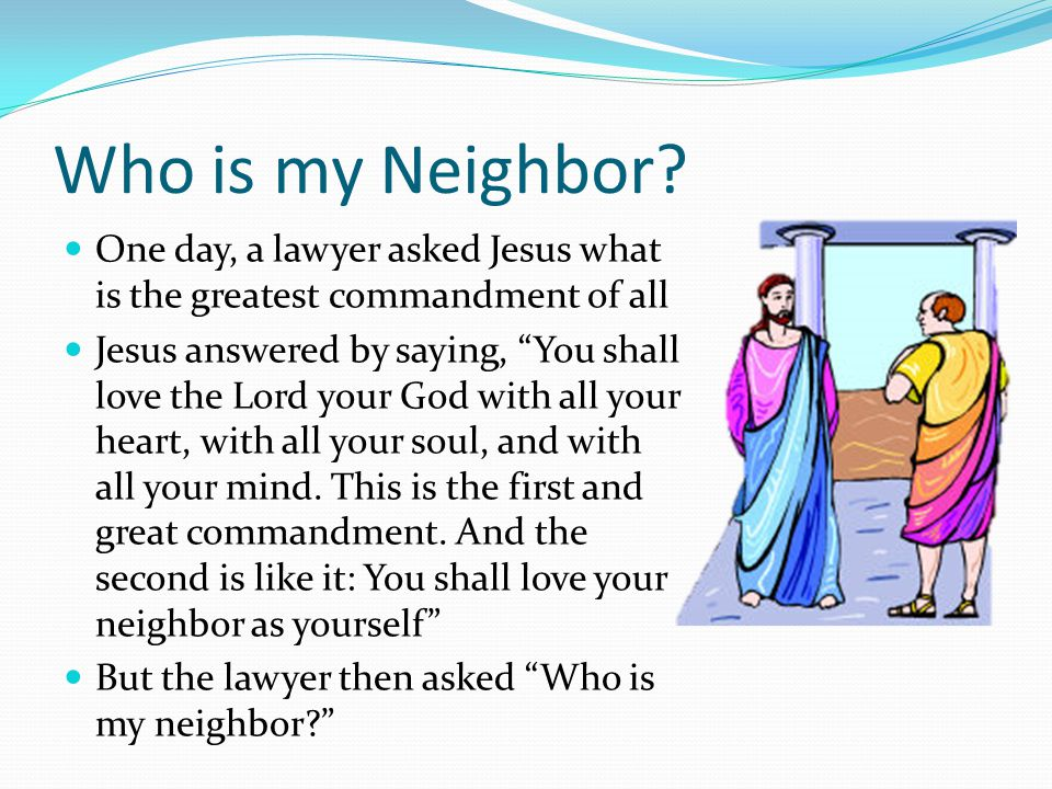 My Neighbor is… From the story, we learn that the neighbor is anyone who does good to another As a good neighbor, we are to do what Christ told us, which is to love our neighbor as ourselves.