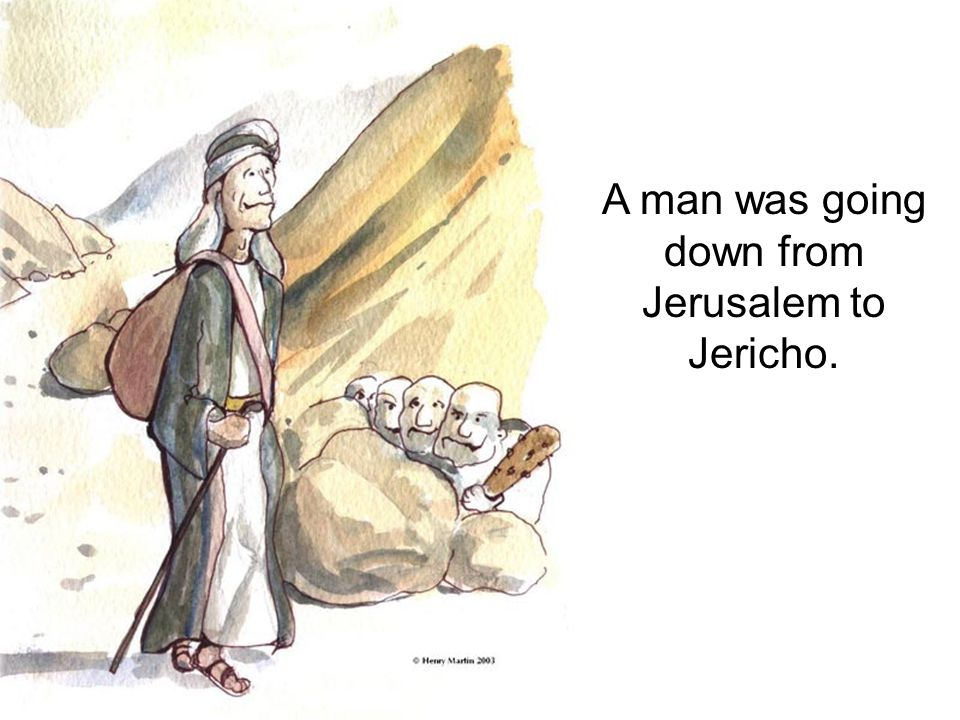 A man was going down from Jerusalem to Jericho.