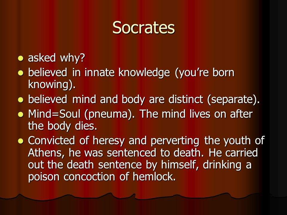 Socrates asked why. asked why. believed in innate knowledge (youre born knowing).