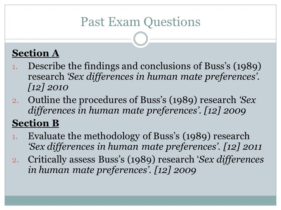 Past Exam Questions Section A 1. Describe the findings and conclusions of Busss (1989) research Sex differences in human mate preferences. [12] 2010 2