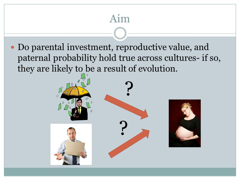 Aim Do parental investment, reproductive value, and paternal probability hold true across cultures- if so, they are likely to be a result of evolution.