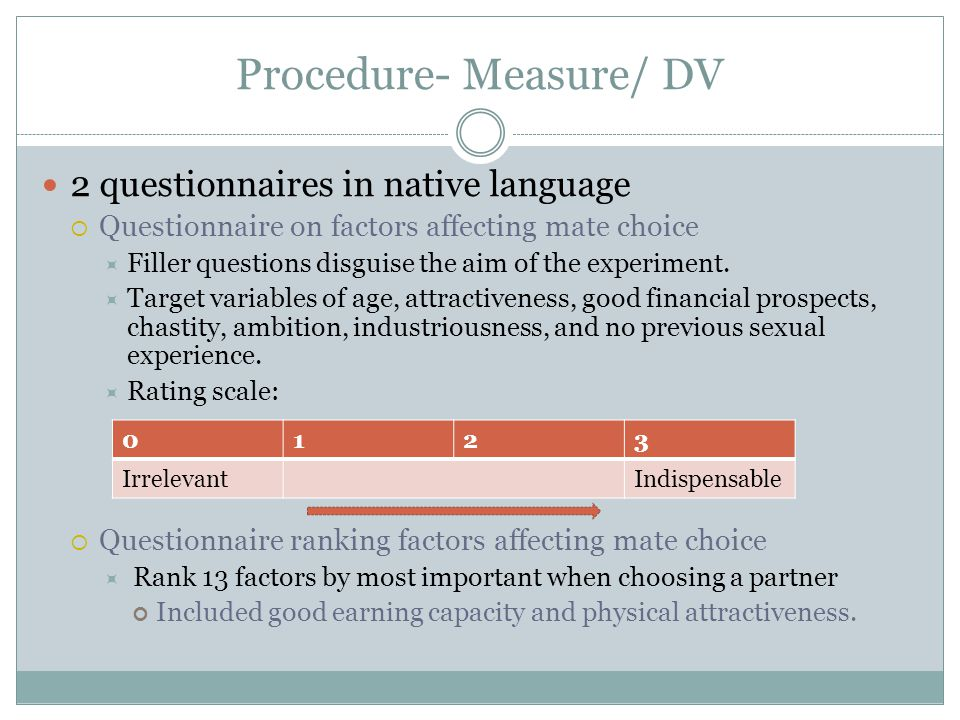 Procedure- Measure/ DV 2 questionnaires in native language Questionnaire on factors affecting mate choice Filler questions disguise the aim of the experiment.