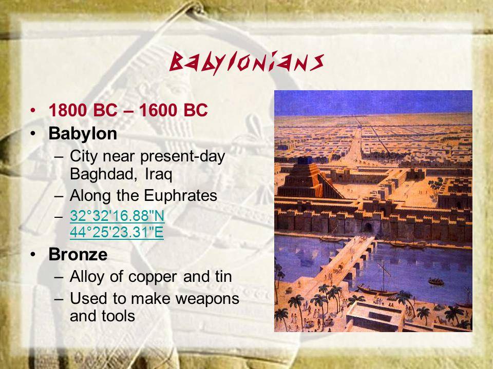 Babylonians 1800 BC – 1600 BC Babylon –City near present-day Baghdad, Iraq –Along the Euphrates –32°32'16.88