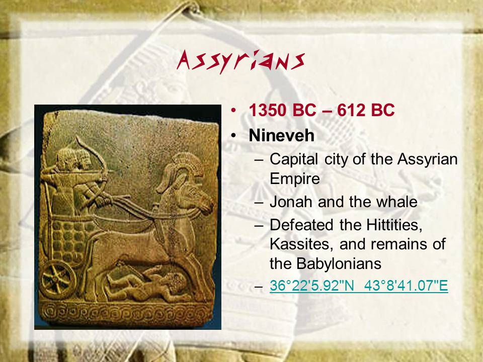 Assyrians 1350 BC – 612 BC Nineveh –Capital city of the Assyrian Empire –Jonah and the whale –Defeated the Hittities, Kassites, and remains of the Bab