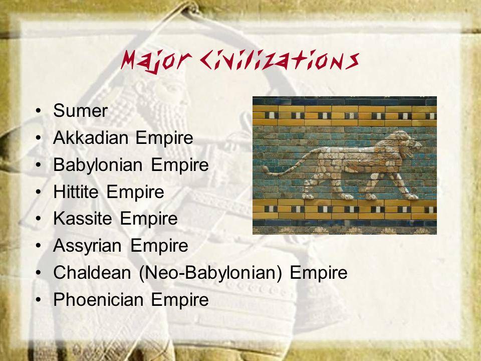 Major Civilizations Sumer Akkadian Empire Babylonian Empire Hittite Empire Kassite Empire Assyrian Empire Chaldean (Neo-Babylonian) Empire Phoenician