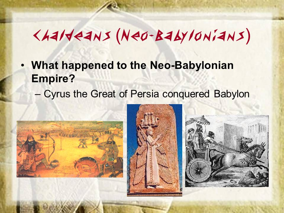 Chaldeans ( Neo-Babylonians ) What happened to the Neo-Babylonian Empire? –Cyrus the Great of Persia conquered Babylon